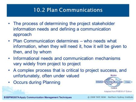 10.2 Plan Communications The process of determining the project stakeholder information needs and defining a communication approach Plan Communication.