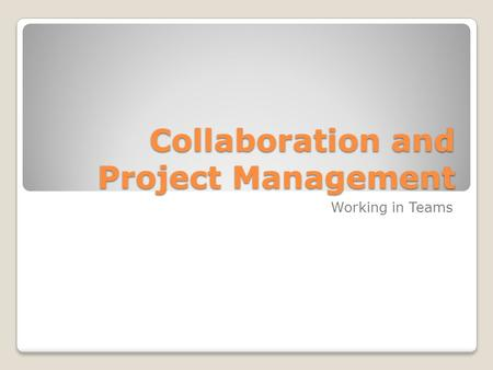 Collaboration and Project Management Working in Teams.