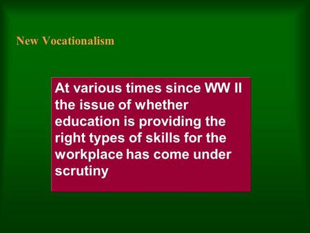 New Vocationalism At various times since WW II the issue of whether education is providing the right types of skills for the workplace has come under.