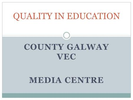 COUNTY GALWAY VEC MEDIA CENTRE QUALITY IN EDUCATION.