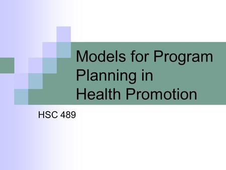 Models for Program Planning in Health Promotion HSC 489.