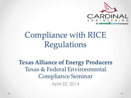 Compliance with RICE Regulations Texas Alliance of Energy Producers Texas & Federal Environmental Compliance Seminar April 22, 2014.