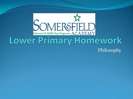 Philosophy. Homework Requirements Develop responsibility Meet deadlines Be prepared Develop routine Foster independence.