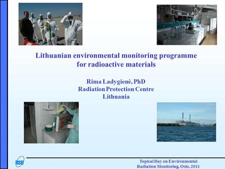Topical Day on Environmental Radiation Monitoring, Oslo, 2011 Lithuanian environmental monitoring programme for radioactive materials Rima Ladygienė, PhD.