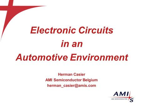 Electronic <strong>Circuits</strong> in an Automotive Environment Herman Casier AMI Semiconductor Belgium