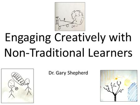 Engaging Creatively with Non-Traditional Learners Dr. Gary Shepherd.
