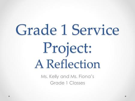 Grade 1 Service Project: A Reflection Ms. Kelly and Ms. Fiona's Grade 1 Classes.