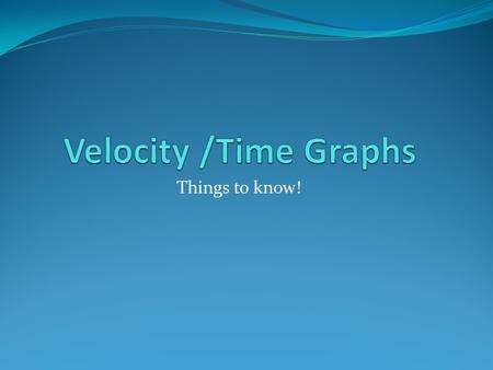 Things to know!. Velocity-Time Graphs A velocity-time (V-T) graph shows an object's velocity as a function of time. A horizontal line = constant velocity.