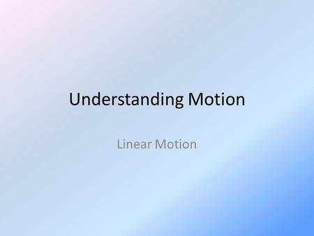 Understanding Motion Linear Motion. Motion The motion of an object can only be recognized when something is established as a basis of comparison…a reference.