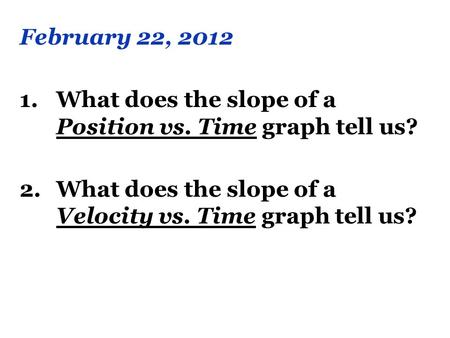 February 22, 2012 What does the slope of a Position vs. Time graph tell us? What does the slope of a Velocity vs. Time graph tell us?