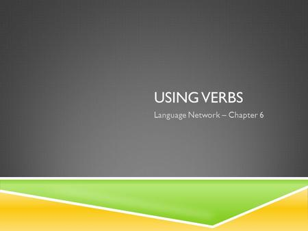 USING VERBS Language Network – Chapter 6. THE PRINCIPAL PARTS OF A VERB  Each verb has four principal parts: the present, the present participle, the.