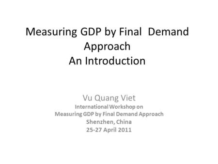 Measuring GDP by Final Demand Approach An Introduction Vu Quang Viet International Workshop on Measuring GDP by Final Demand Approach Shenzhen, China 25-27.