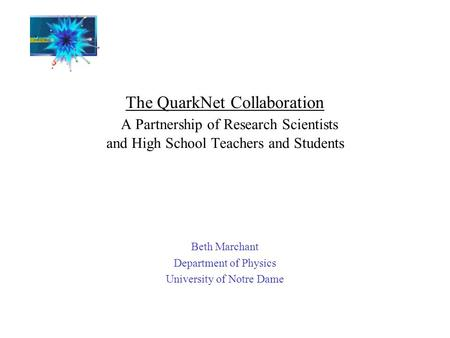 The QuarkNet Collaboration A Partnership of Research Scientists and High School Teachers and Students Beth Marchant Department of Physics University of.