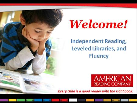 Welcome! Independent Reading, Leveled Libraries, and Fluency Every child is a good reader with the right book.