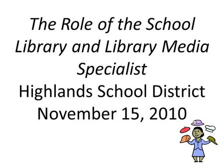 The Role of the School Library and Library Media Specialist Highlands School District November 15, 2010.