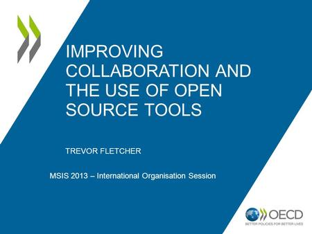 IMPROVING COLLABORATION AND THE USE OF OPEN SOURCE TOOLS TREVOR FLETCHER MSIS 2013 – International Organisation Session.