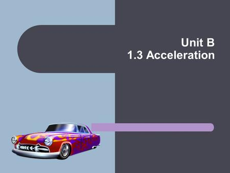 Unit B 1.3 Acceleration. Types of Acceleration Positive Acceleration Occurs in Two Ways – When an object's velocity is increasing in a positive direction.