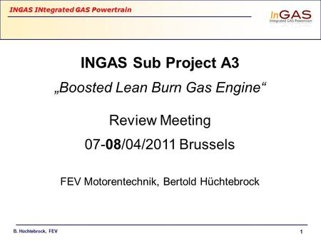 "INGAS INtegrated GAS Powertrain B. Hüchtebrock, FEV 1 INGAS Sub Project A3 ""Boosted Lean Burn Gas Engine"" Review Meeting 07-08/04/2011 Brussels FEV Motorentechnik,"