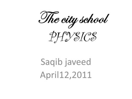 The city school PHYSICS Saqib javeed April12,2011.