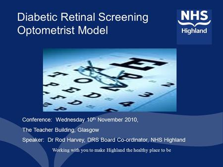 Working with you to make Highland the healthy place to be Diabetic Retinal Screening Optometrist Model Conference: Wednesday 10 th November 2010, The Teacher.