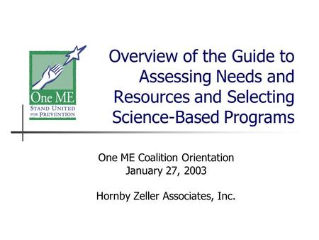 Overview of the Guide to Assessing Needs and Resources and Selecting Science-Based Programs One ME Coalition Orientation January 27, 2003 Hornby Zeller.