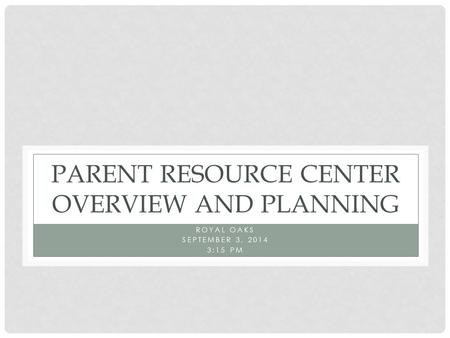 PARENT RESOURCE CENTER OVERVIEW AND PLANNING ROYAL OAKS SEPTEMBER 3, 2014 3:15 PM.