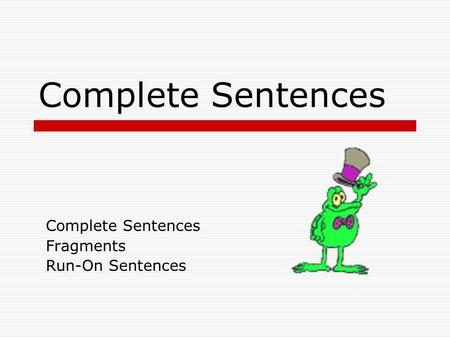 Complete Sentences Fragments Run-On Sentences Complete Sentences  A complete sentence has a subject and a (verb) predicate that work together to make.