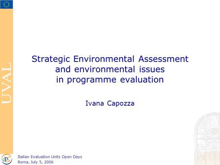 Strategic Environmental Assessment and environmental issues in programme evaluation Ivana Capozza Italian Evaluation Units Open Days Roma, July 5, 2006.