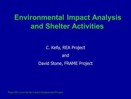 Rapid Environmental Impact Assessment Project C. Kelly, REA Project and David Stone, FRAME Project Environmental Impact Analysis and Shelter Activities.
