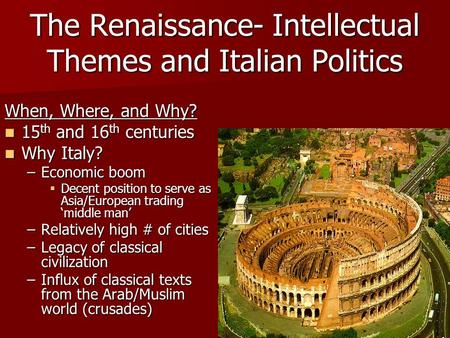 The Renaissance- Intellectual Themes and Italian Politics When, Where, and Why? 15 th and 16 th centuries 15 th and 16 th centuries Why Italy? Why Italy?