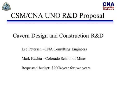 CSM/CNA UNO R&D Proposal Lee Petersen –CNA Consulting Engineers Mark Kuchta –Colorado School of Mines Requested budget: $200k/year for two years Cavern.