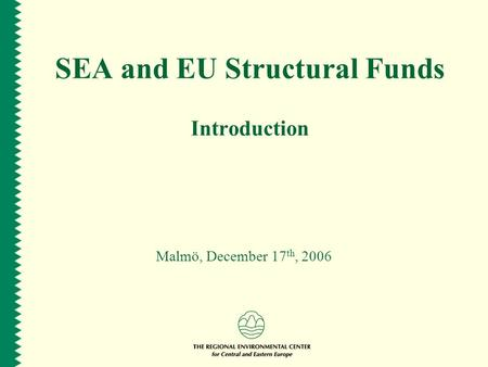 SEA and EU Structural Funds Introduction Malmö, December 17 th, 2006.