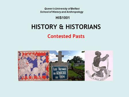 HISTORY & HISTORIANS Contested Pasts Queen's University of Belfast School of History and Anthropology HIS1001.