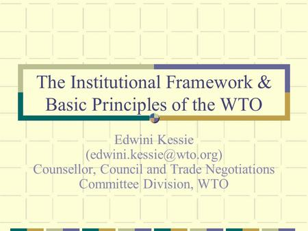 The Institutional Framework & Basic Principles of the WTO Edwini Kessie Counsellor, Council and <strong>Trade</strong> Negotiations Committee Division,