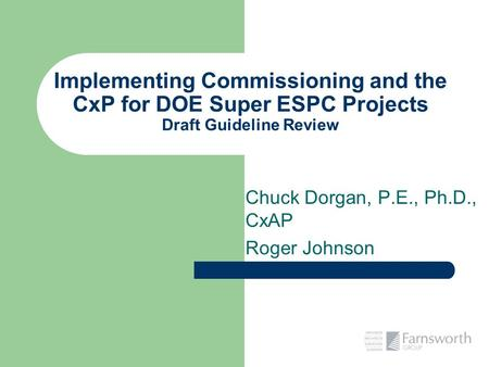 Implementing Commissioning and the CxP for DOE Super ESPC Projects Draft Guideline Review Chuck Dorgan, P.E., Ph.D., CxAP Roger Johnson.