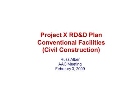 Project X RD&D Plan Conventional Facilities (Civil Construction) Russ Alber AAC Meeting February 3, 2009.