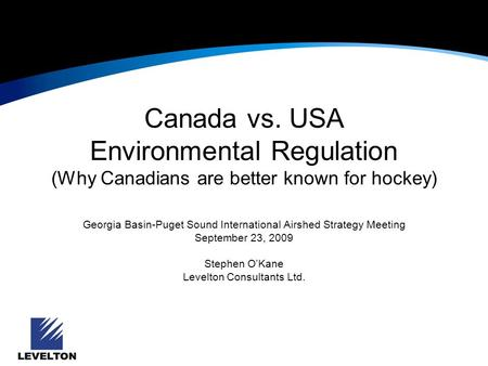 Canada vs. USA Environmental Regulation (Why Canadians are better known for hockey) Georgia Basin-Puget Sound International Airshed Strategy Meeting September.