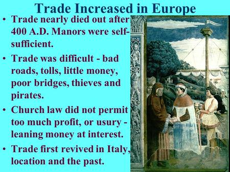 Trade Increased in Europe Trade nearly died out after 400 A.D. Manors were self- sufficient. Trade was difficult - bad roads, tolls, little money, poor.