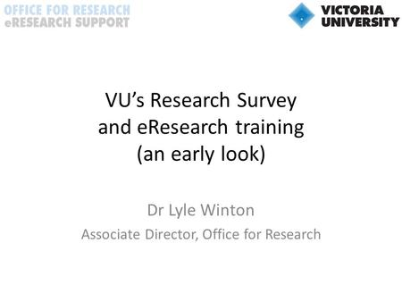 VU's Research Survey and eResearch training (an early look) Dr Lyle Winton Associate Director, Office for Research.