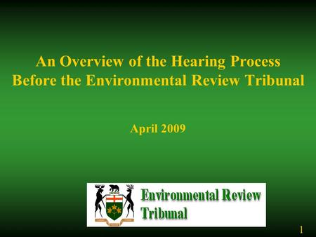 An Overview of the Hearing Process Before the Environmental Review Tribunal April 2009 1.