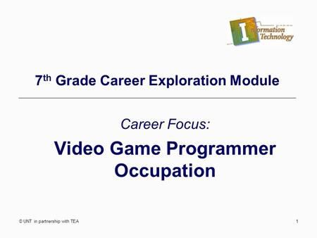 © UNT in partnership with TEA1 7 th Grade Career Exploration Module Career Focus: Video Game Programmer Occupation.
