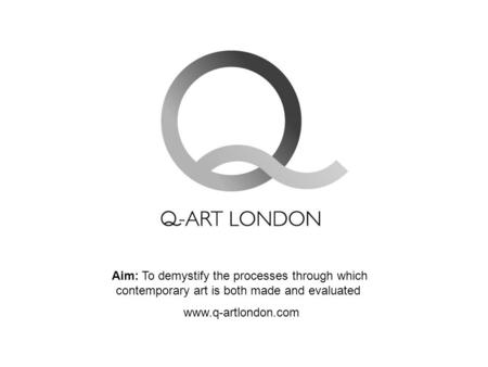 Aim: To demystify the processes through which contemporary art is both made and evaluated www.q-artlondon.com.