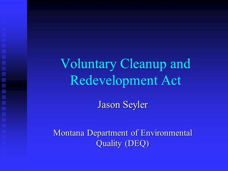 Voluntary Cleanup and Redevelopment Act Jason Seyler Montana Department of Environmental Quality (DEQ)