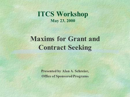 ITCS Workshop May 23, 2000 Maxims for Grant and Contract Seeking Presented by Alan A. Schreier, Office of Sponsored Programs.