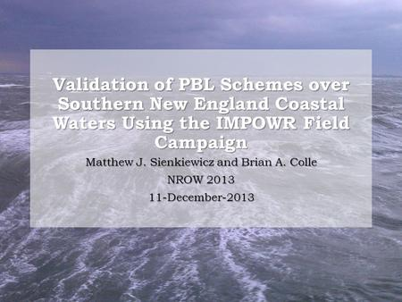 Validation of PBL Schemes over Southern New England Coastal Waters Using the IMPOWR Field Campaign Matthew J. Sienkiewicz and Brian A. Colle NROW 2013.