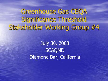 Greenhouse Gas CEQA Significance Threshold Stakeholder Working Group #4 July 30, 2008 SCAQMD Diamond Bar, California.