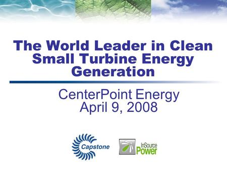 The World Leader in Clean Small Turbine Energy Generation CenterPoint Energy April 9, 2008.