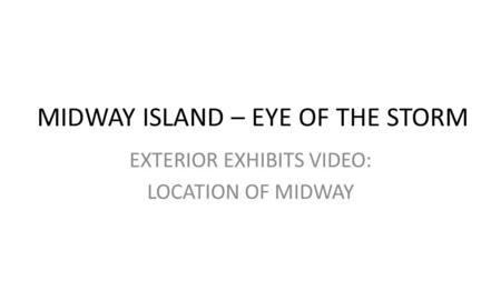 MIDWAY ISLAND – EYE OF THE STORM EXTERIOR EXHIBITS VIDEO: LOCATION OF MIDWAY.