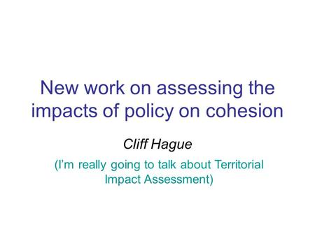 New work on assessing the impacts of policy on cohesion Cliff Hague (I'm really going to talk about Territorial Impact Assessment)
