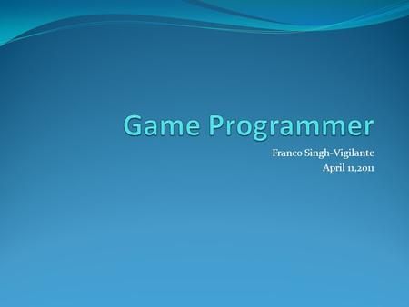 Franco Singh-Vigilante April 11,2011. W HAT DID I CHOOSE I chose Game programming as it has constant use of code and sometimes used to create engines,